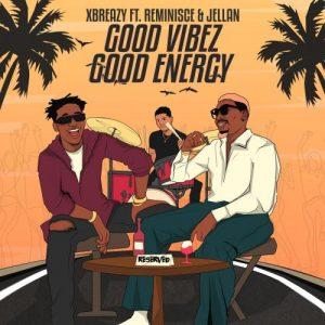 Xbreazy Ft Reminisce x Jellan – Good Vibez Good Energy