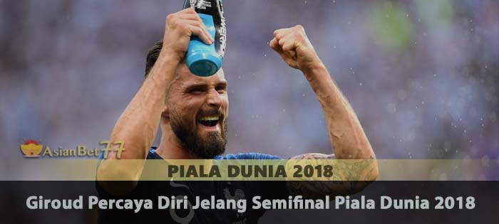 Giroud Percaya Diri Jelang Semifinal Piala Dunia 2018 Agen Bola Piala Dunia 2018
