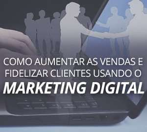 Como aumentar as vendas e fidelizar clientes usando o marketing digital