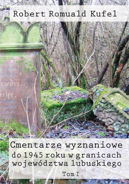 """Ks. Robert Romuald Kufel """"Cmentarze wyznaniowe do 1945 roku w granicach województwa lubuskiego"""" Tom I"""
