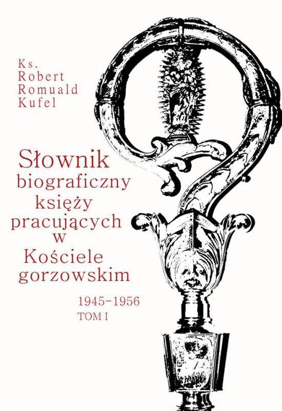 """Ks. Robert Romuald Kufel """"Słownik biograficzny księży pracujących w Kościele gorzowskim 1945-1956"""" Tom I (A-G)"""