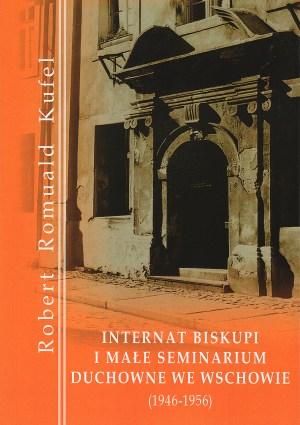 "Robert Romuald Kufel ""Internat Biskupi i Małe Seminarium Duchowne we Wschowie (1946-1956)"""
