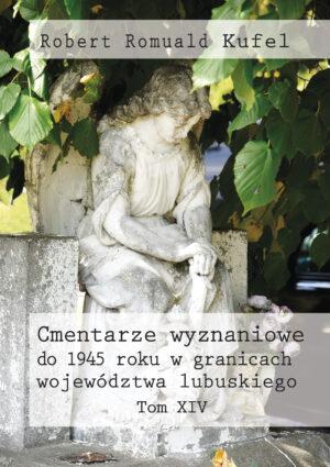 """Robert Romuald Kufel """"Cmentarze wyznaniowe do 1945 roku w granicach województwa lubuskiego"""" Tom XIV – okładka"""