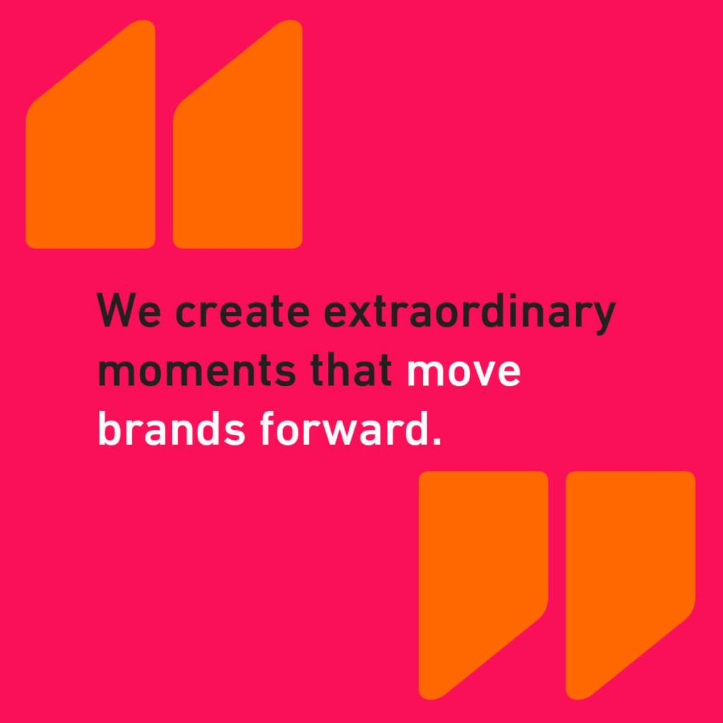 We create extraordinary moment that move brand forward.