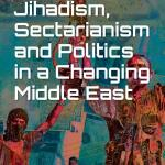 Jihadism, Sectarianism and Politics in a Changing Middle East