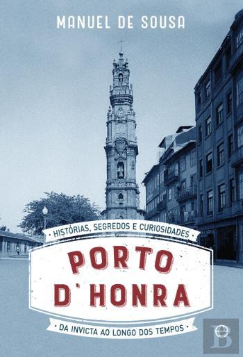 Porto D' Honra Histórias, segredos e curiosidades da Invicta ao longo dos tempos de Manuel de Sousa