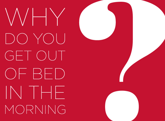 WHY DO YOU GET OUT OF BED IN THE MORNING?