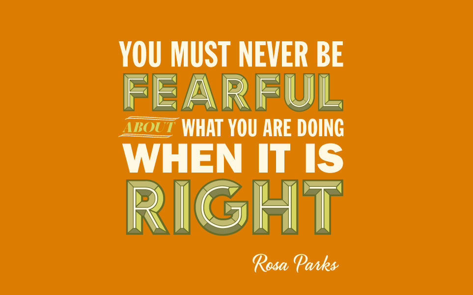 TAKE IT FROM ROSA PARKS: NEVER BE FEARFUL