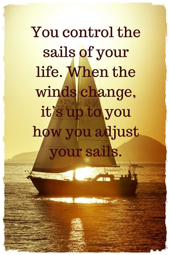 You control the sails of your life When the winds change it's up to you how you adjust your sails