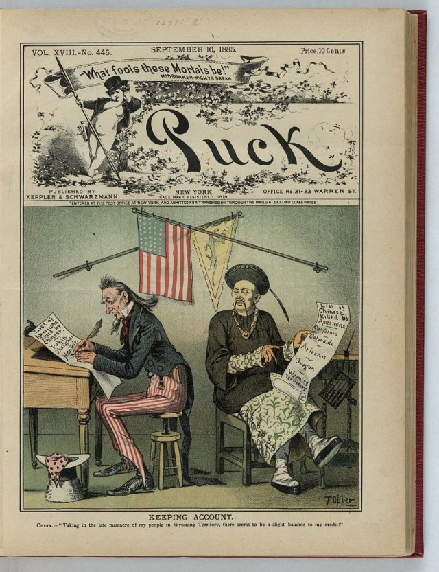 "Front cover of Puck Magazine from September 16, 1885. Color cartoon shows Uncle Sam at a desk writing list of places where Americans have been killed in China and a Chinese man sitting at another desk writing a longer list of places in the U.S. where Chinese people have been killed. Credit underneath reads ""Keeping account. China - Taking in the late massacre of my people in Wyoming Territory, there seems to be a slight balance to my credit!"""