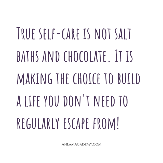 True self-care is not salt baths and chocolate. It is making the choice to build a life you don't need to regularly escape from.