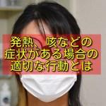 発熱、咳などの症状がある場合の適切な行動とは