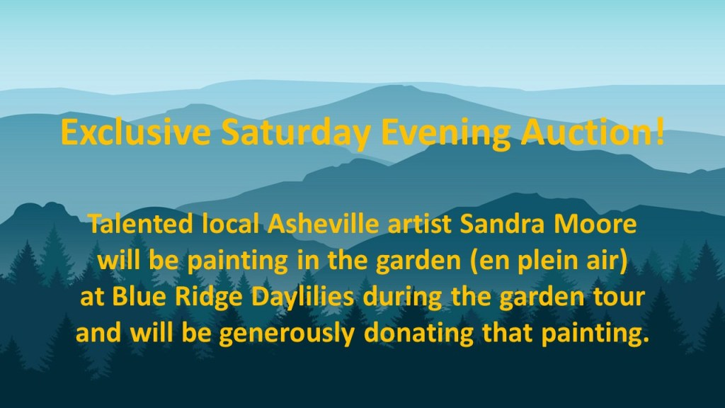 Exclusive Saturday Evening Auction! Talented local Asheville artist, Sandra Moore, will be painting in the garden (en plein air) at Blue Ridge Daylilies during the garden tour and will be generously donating that painting to this special auction.