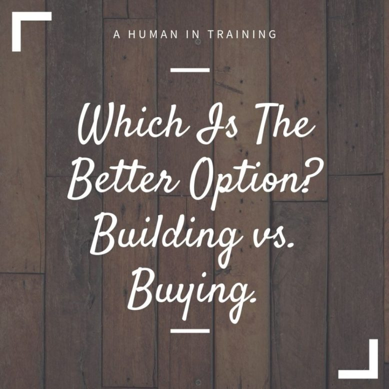 Which Is The Better Option? Building vs. Buying.