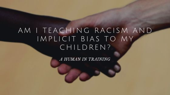 Am I Teaching Racism and Implicit Bias To My Children?