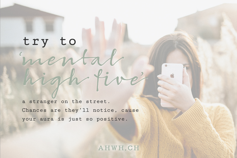try to 'mental high five' a stranger. Chances are they'll react even though they don't know what just happen - your aura is just too positive to ignore!