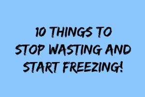10 Things to Stop Wasting and Start Freezing