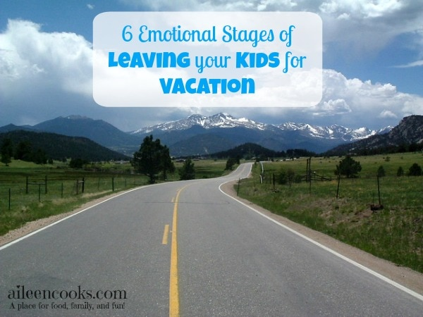 6 emotional stages of leaving your kids for vacation |http://aileencooks.com