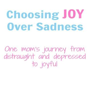 Choosing Joy over Sadness. One mom's journey from distraught and depressed to joyful. Article from aileencooks.com.