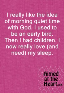 During the season of little ones and interrupted sleep, how can you still meet with God in the morning? Alternatives for when youc an't rise early - Aimed at the Heart