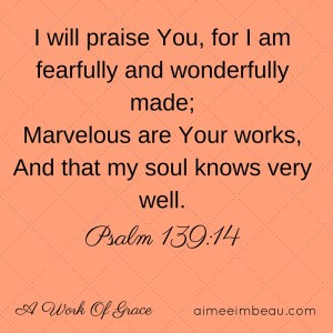 I will praise You, for I am fearfully and wonderfully made;[a]Marvelous are Your works,And that my soul knows very well.