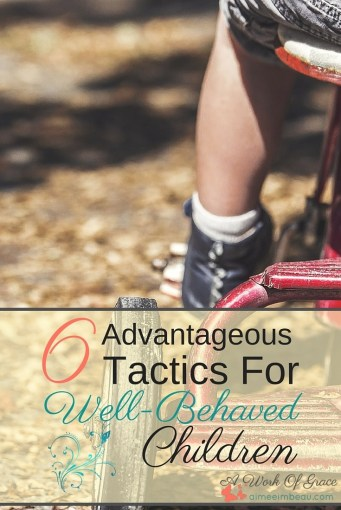 Do you struggle with your child's behavior? Are you pulling out your hair wondering why they won't obey? In this post, I discuss 6 Advantageous Tactics For Well-Behaved Children for Christian parenting.