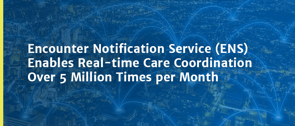 Encounter Notification Service (ENS) Enables Real-time Care Coordination Over 5 Million Times per Month