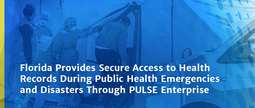 Florida Provides Secure Access to Health Records During Public Health Emergencies and Disasters Through PULSE Enterprise