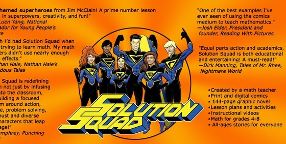 "Indiana math teacher Jim McClain's been a superhero fan his whole life, and has been using the spandex-clad characters to add excitement to his lesson plans for much of his 30-year career. In 2007, McClain decided to abandon the traditional (and corporate-owned) names for characters of his own creation, giving birth to a world-saving team called the Solution Squad, who proudly put the ""M"" in STEM."