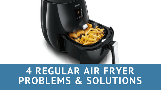 4 Regular Air Fryer Problems and Here's how you can Fix Them