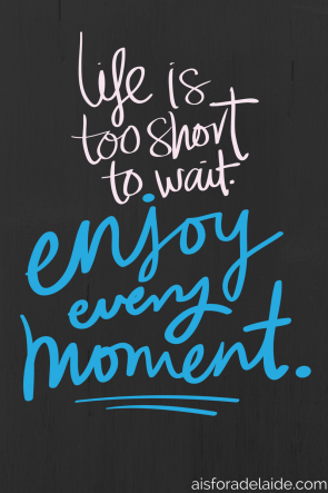 Don't wait: Enjoy every moment.