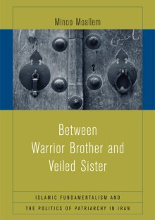 Between Warrior Brother and Veiled Sister: Islamic Fundamentalism and the Politics of Patriarchy in Iran Minoo Moallem
