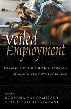 Veiled Employment: Islamism and the Political Economy of Women's Employment in Iran, edited by Roksana Bahramitash and Hadi Salehi Esfahani