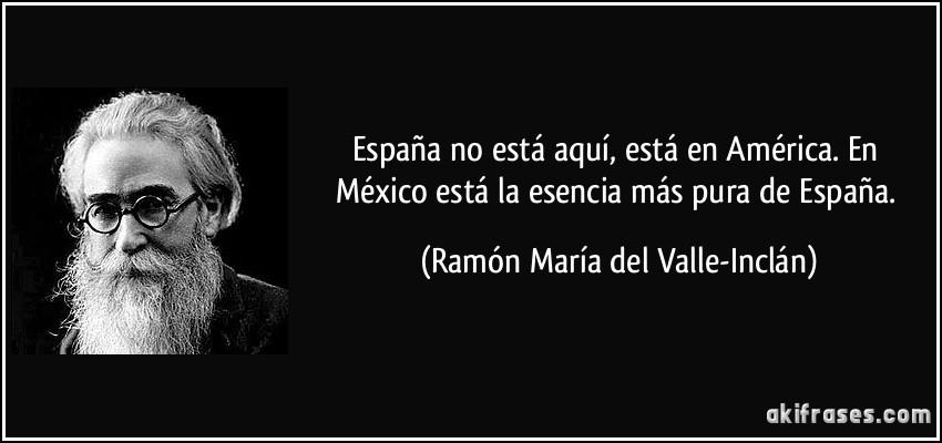 https://i1.wp.com/akifrases.com/frases-imagenes/frase-espana-no-esta-aqui-esta-en-america-en-mexico-esta-la-esencia-mas-pura-de-espana-ramon-maria-del-valle-inclan-133243.jpg
