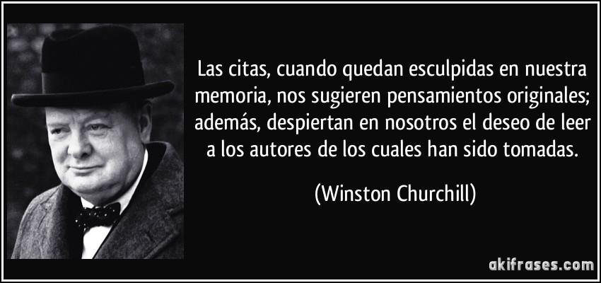 Las citas, cuando quedan esculpidas en nuestra memoria, nos sugieren pensamientos originales; además, despiertan en nosotros el deseo de leer a los autores de los cuales han sido tomadas. (Winston Churchill)