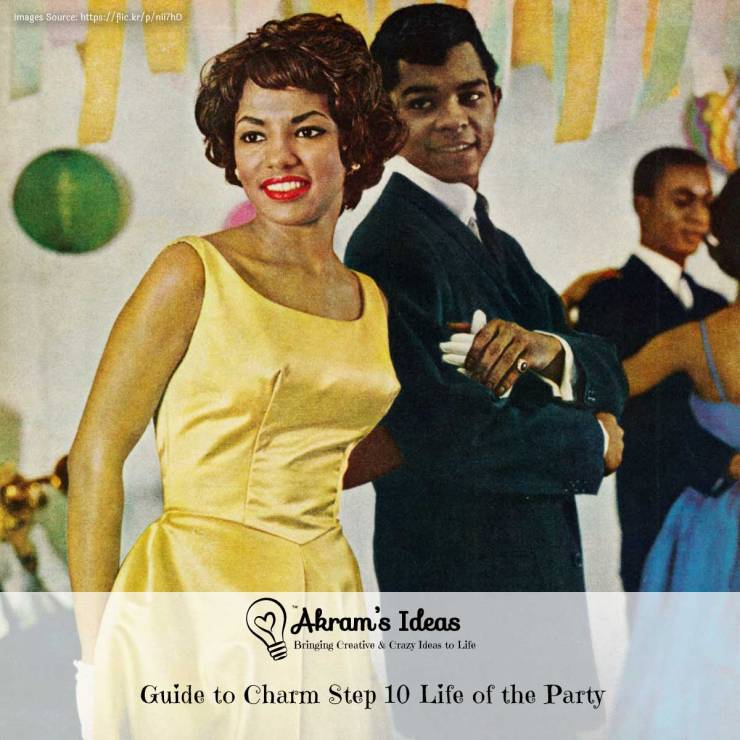 Akram's Ideas: Guide to Charm Step 10 Life of the Party