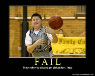 That's why you always get picked last, fatty.