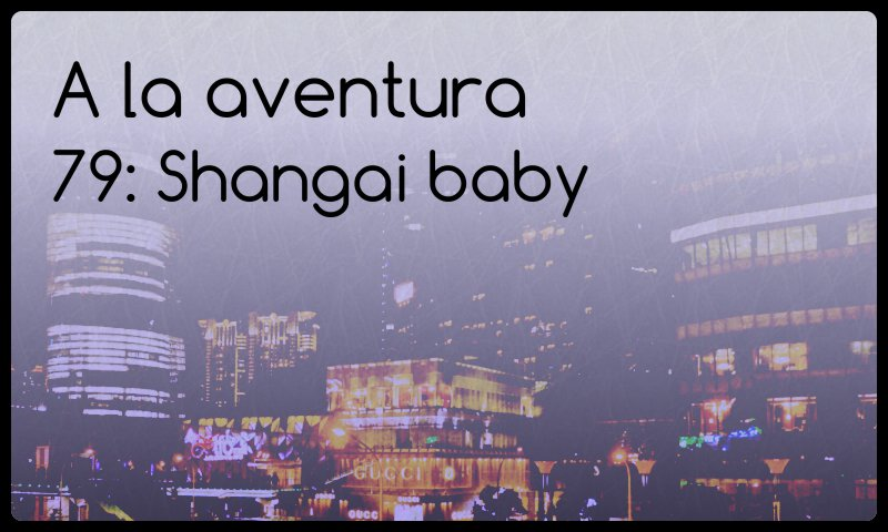 A la aventura 79: Shangai baby