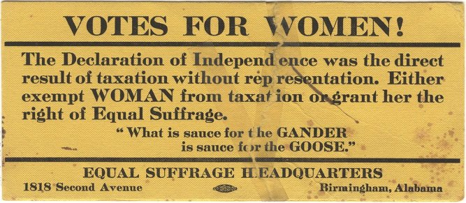 "Flier from the Alabama Equal Suffrage Association, relating women's suffrage to the fight for independence during the American Revolution: ""The Declaration of Independence was the direct result of taxation without representation. Either exempt WOMAN from taxation or grant her the right of Equal Suffrage."" (Alabama Department of Archives and History)"