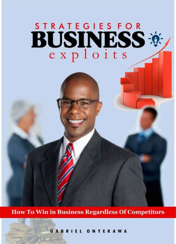 Strategies For Business Exploits : How To Win In Business Regardless Of Competitors