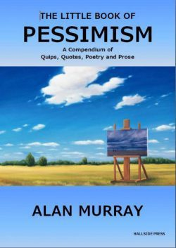 Available from Amazon at: https://www.amazon.co.uk/Little-Book-Pessimism-Quips-Quotes-ebook/dp/B01LXUZDOI/ref=sr_1_1?ie=UTF8&qid=1489763319&sr=8-1&keywords=Little+Book+of+Pessimism