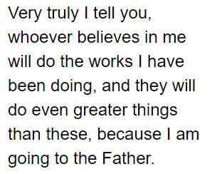 Text of John 14:12 - Very truly I tell you, whoever believes in me will do the works I have been doing, and they will do even greater things than these, because I am going to the Father