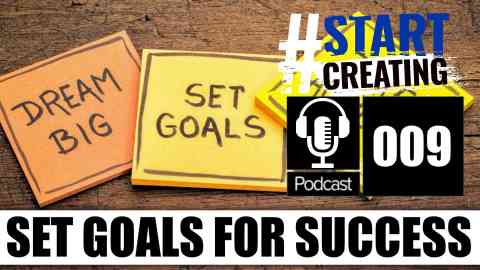 HOW TO SET YOURSELF GOALS AND ACHIEVE THEM - #STARTCREATINGPODCAST 009