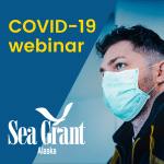 Man with medical mask, Alaska Sea Grant logo and text COVID-19 webinar