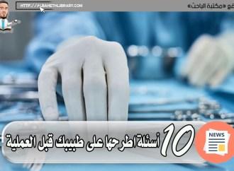 10 أسئلة اطرحها على طبيبك قبل العملية