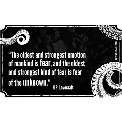 """The oldest and strongest emotion of mankind is fear, and the oldest and strongest kind of fear is fear of the unknown"""