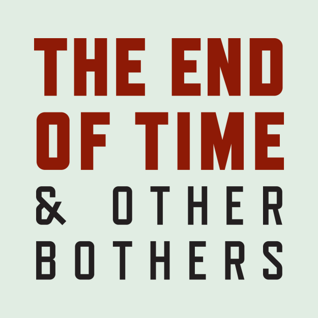 The End of Time and Other Bothers