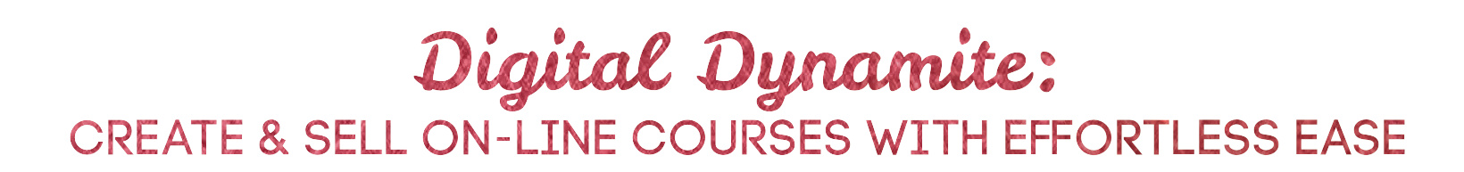 Digital Dynamite: Create & Sell On-Line Courses With Effortless Ease