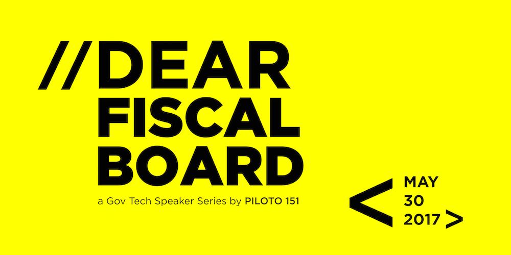 //Dear Fiscal Board: a Gov Tech Speaker Series by PILOTO 151