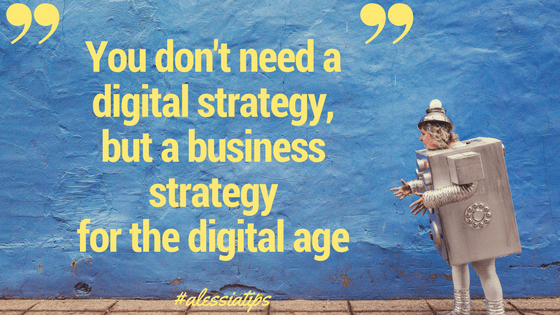 You don't need a digital strategy,but a digital strategy in the digital age